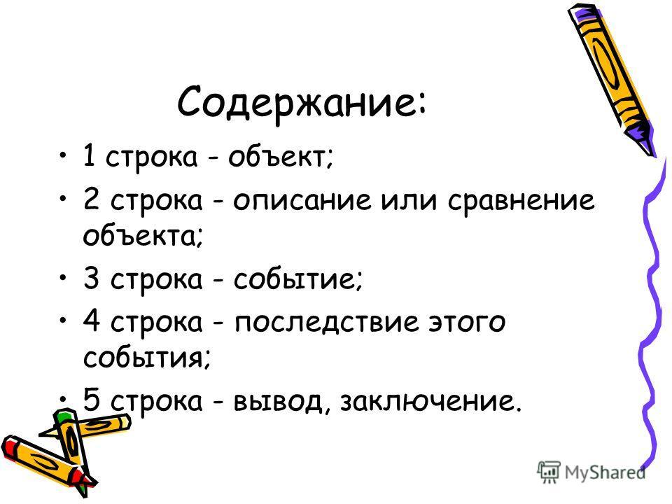 Содержание: 1 строка - объект; 2 строка - описание или сравнение объекта; 3 строка - событие; 4 строка - последствие этого события; 5 строка - вывод, заключение.
