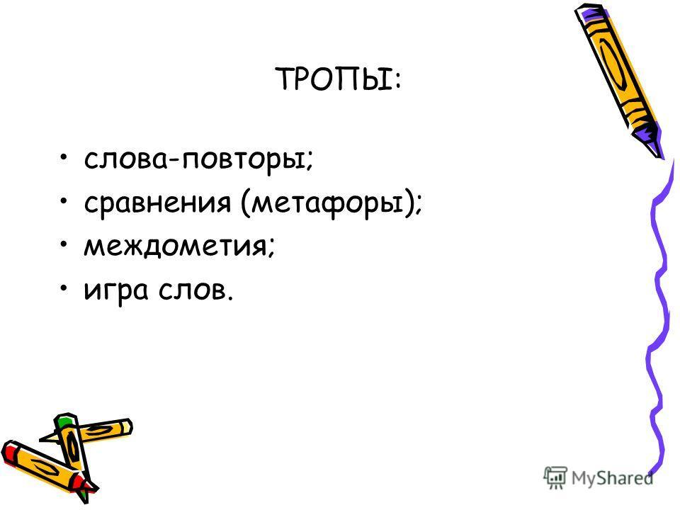 ТРОПЫ: слова-повторы; сравнения (метафоры); междометия; игра слов.