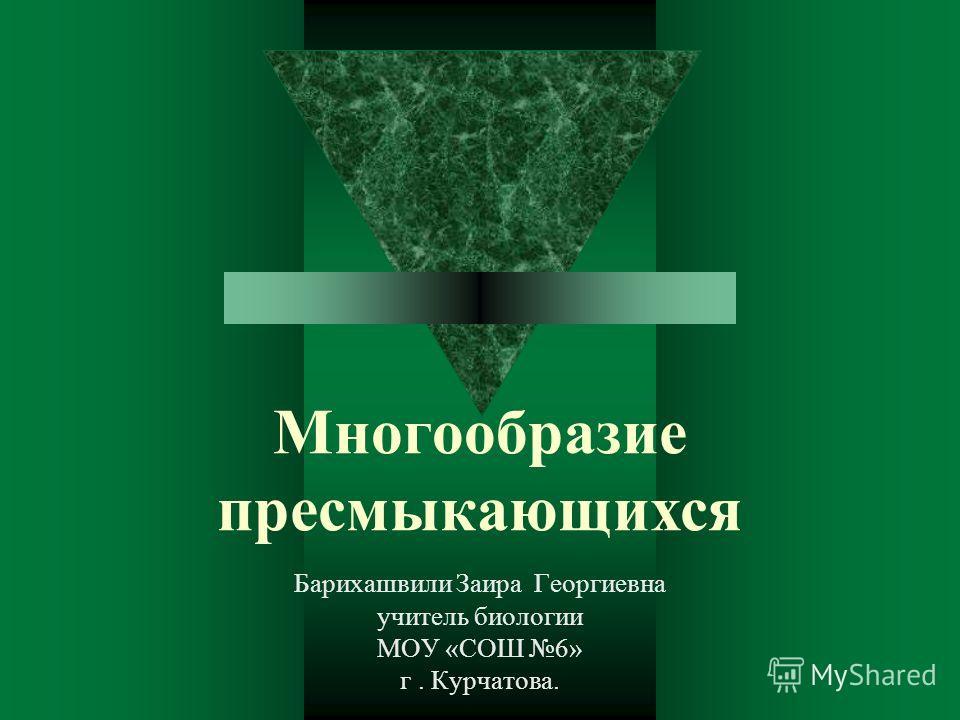 Многообразие пресмыкающихся Барихашвили Заира Георгиевна учитель биологии МОУ «СОШ 6» г. Курчатова.