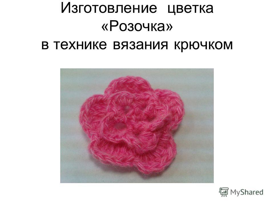 Изготовление цветка «Розочка» в технике вязания крючком