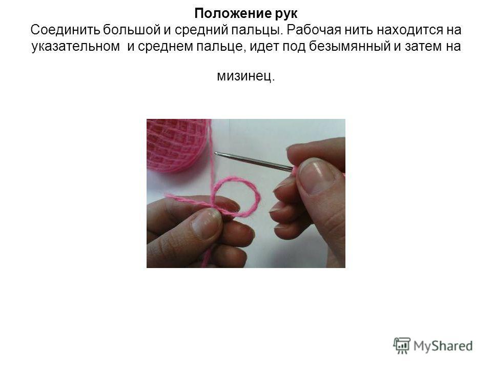 Положение рук Соединить большой и средний пальцы. Рабочая нить находится на указательном и среднем пальце, идет под безымянный и затем на мизинец.