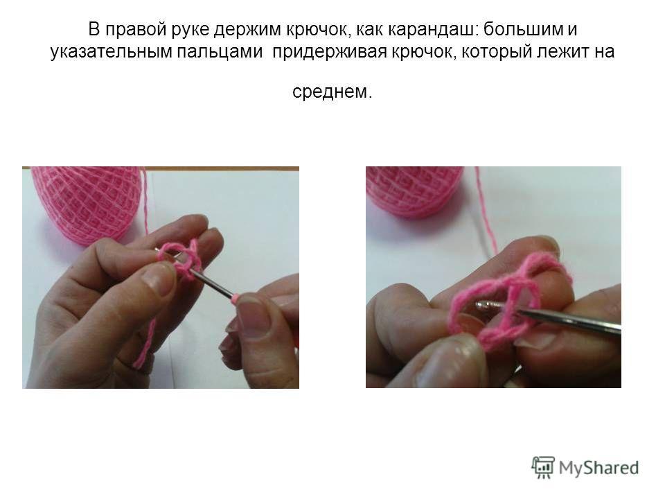 В правой руке держим крючок, как карандаш: большим и указательным пальцами придерживая крючок, который лежит на среднем.