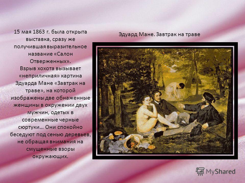 15 мая 1863 г. была открыта выставка, сразу же получившая выразительное название «Салон Отверженных». Взрыв хохота вызывает «неприличная» картина Эдуарда Мане «Завтрак на траве», на которой изображены две обнаженные женщины в окружении двух мужчин, о