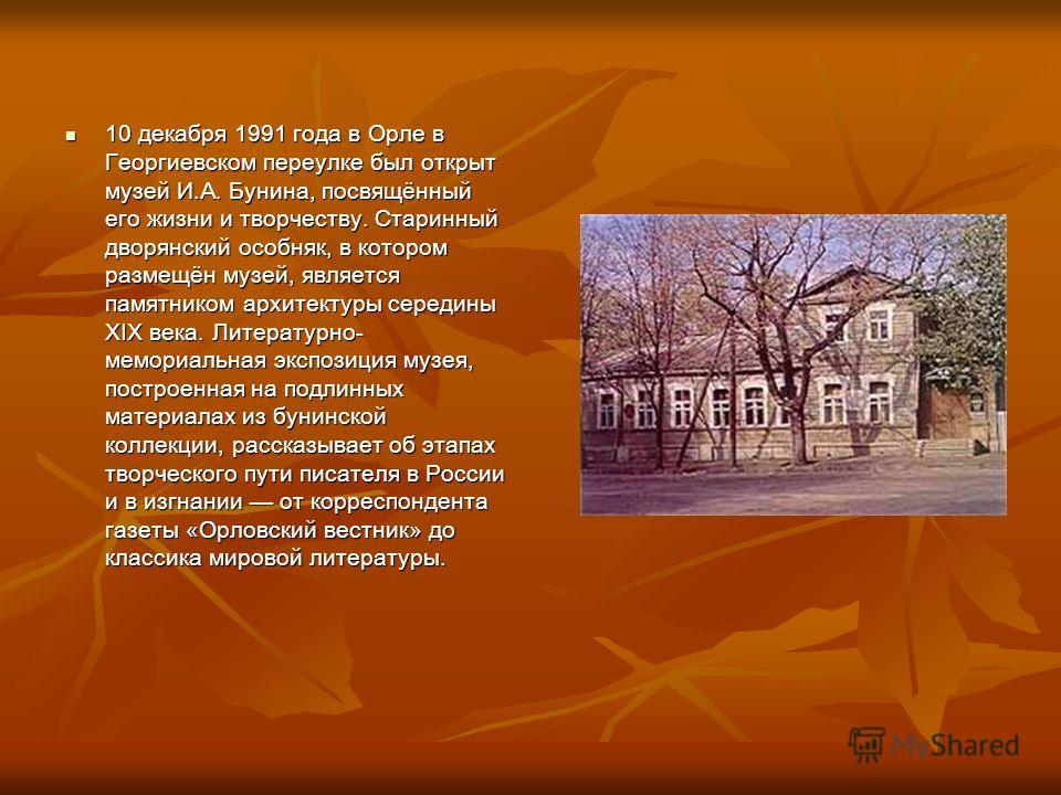 10 декабря 1991 года в Орле в Георгиевском переулке был открыт музей И.А. Бунина, посвящённый его жизни и творчеству. Старинный дворянский особняк, в котором размещён музей, является памятником архитектуры середины XIX века. Литературно- мемориальная