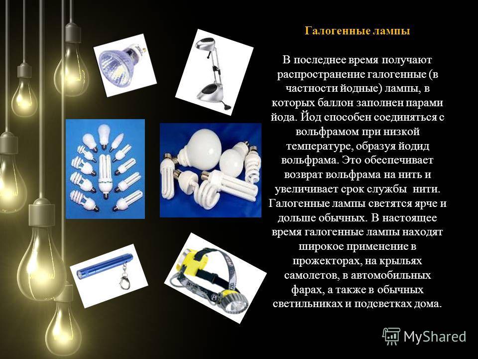 Галогенные лампы Галогенные лампы В последнее время получают распространение галогенные (в частности йодные) лампы, в которых баллон заполнен парами йода. Йод способен соединяться с вольфрамом при низкой температуре, образуя йодид вольфрама. Это обес