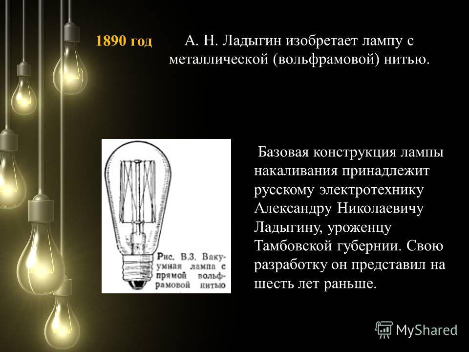 А. Н. Ладыгин изобретает лампу с металлической (вольфрамовой) нитью. 1890 год Базовая конструкция лампы накаливания принадлежит русскому электротехнику Александру Николаевичу Ладыгину, уроженцу Тамбовской губернии. Свою разработку он представил на ше