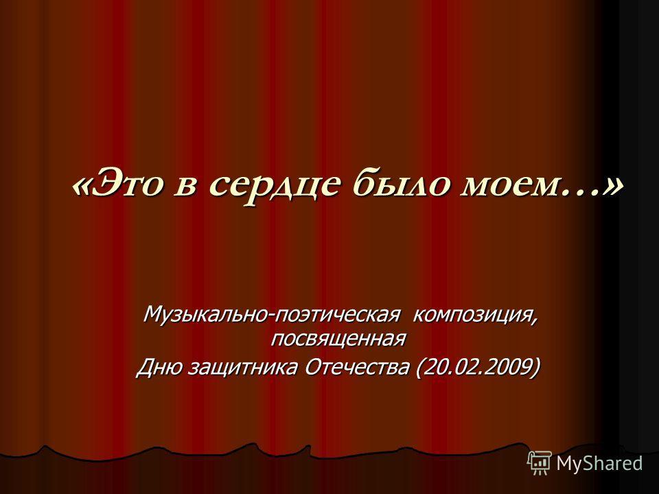 «Это в сердце было моем…» Музыкально-поэтическая композиция, посвященная Музыкально-поэтическая композиция, посвященная Дню защитника Отечества (20.02.2009)