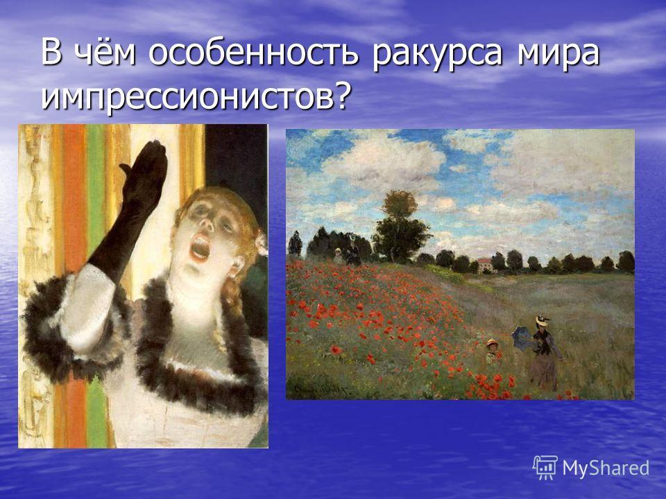 В чём особенность ракурса мира импрессионистов?