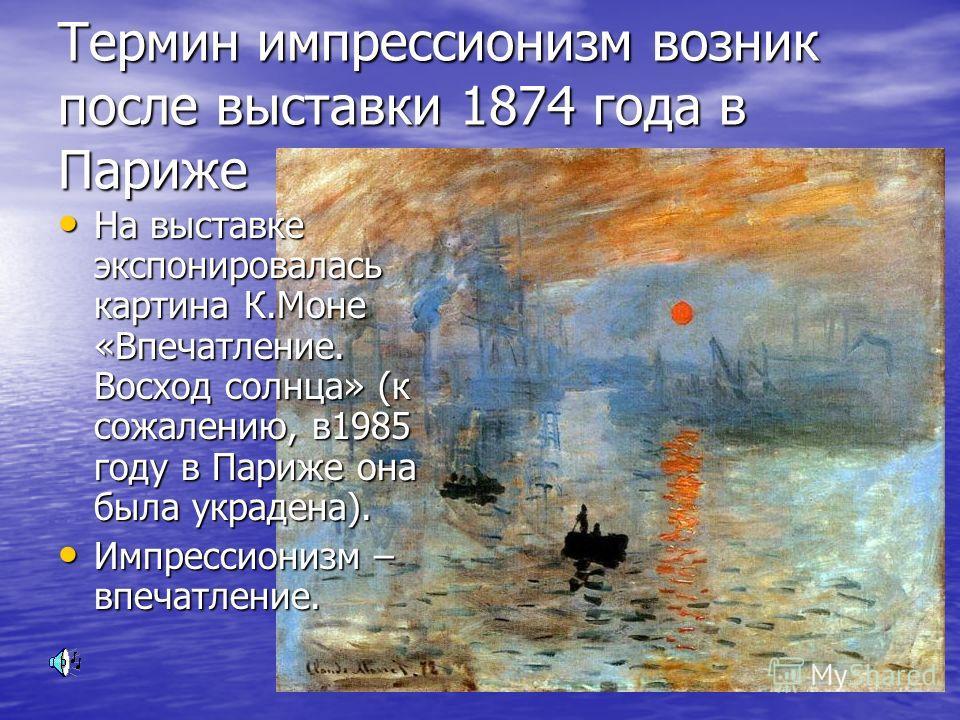 Термин импрессионизм возник после выставки 1874 года в Париже На выставке экспонировалась картина К.Моне «Впечатление. Восход солнца» (к сожалению, в1985 году в Париже она была украдена). На выставке экспонировалась картина К.Моне «Впечатление. Восхо