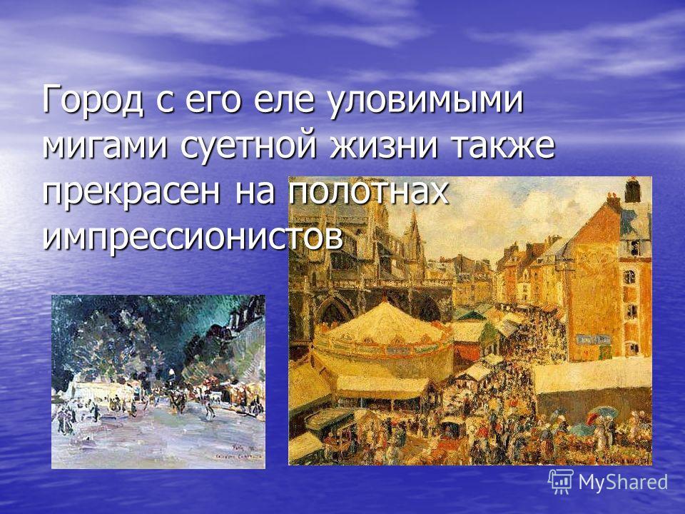 Город с его еле уловимыми мигами суетной жизни также прекрасен на полотнах импрессионистов