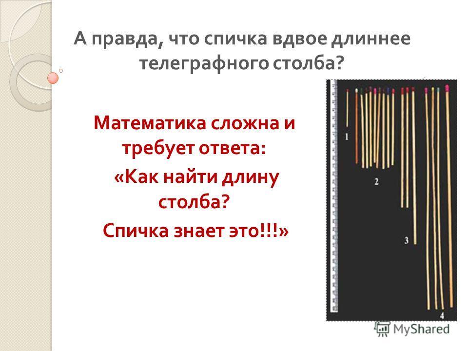 А правда, что спичка вдвое длиннее телеграфного столба ? Математика сложна и требует ответа : « Как найти длину столба ? Спичка знает это !!!»