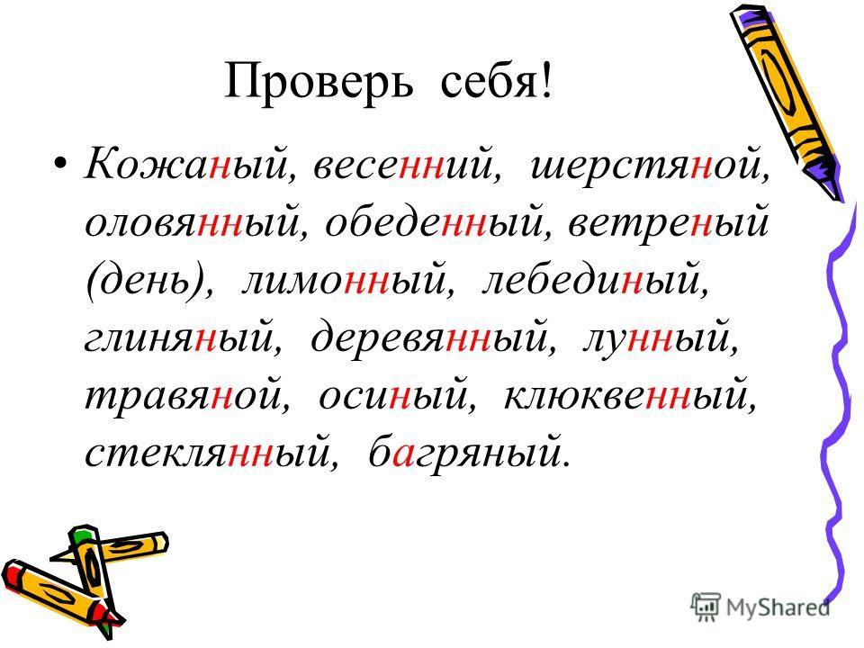 Проверь себя! Кожаный, весенний, шерстяной, оловянный, обеденный, ветреный (день), лимонный, лебединый, глиняный, деревянный, лунный, травяной, осиный, клюквенный, стеклянный, багряный.