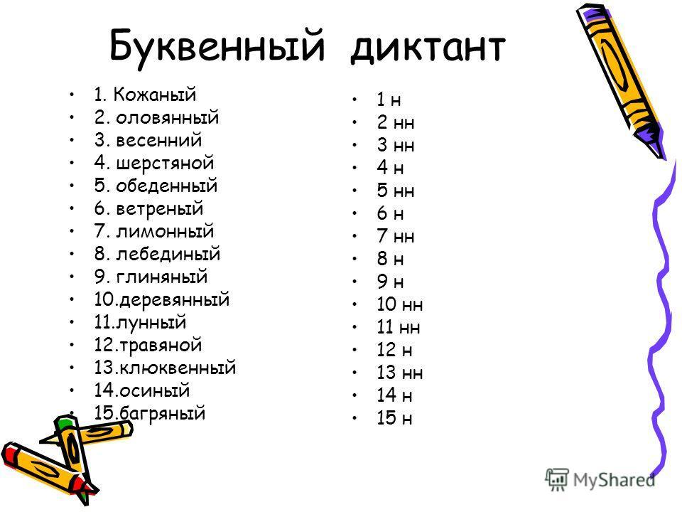 Буквенный диктант 1. Кожаный 2. оловянный 3. весенний 4. шерстяной 5. обеденный 6. ветреный 7. лимонный 8. лебединый 9. глиняный 10.деревянный 11.лунный 12.травяной 13.клюквенный 14.осиный 15.багряный 1 н 2 нн 3 нн 4 н 5 нн 6 н 7 нн 8 н 9 н 10 нн 11