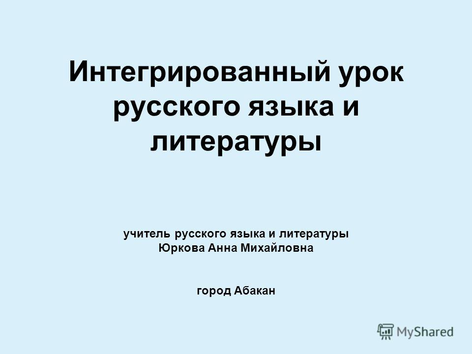 Интегрированный урок русского языка и литературы учитель русского языка и литературы Юркова Анна Михайловна город Абакан