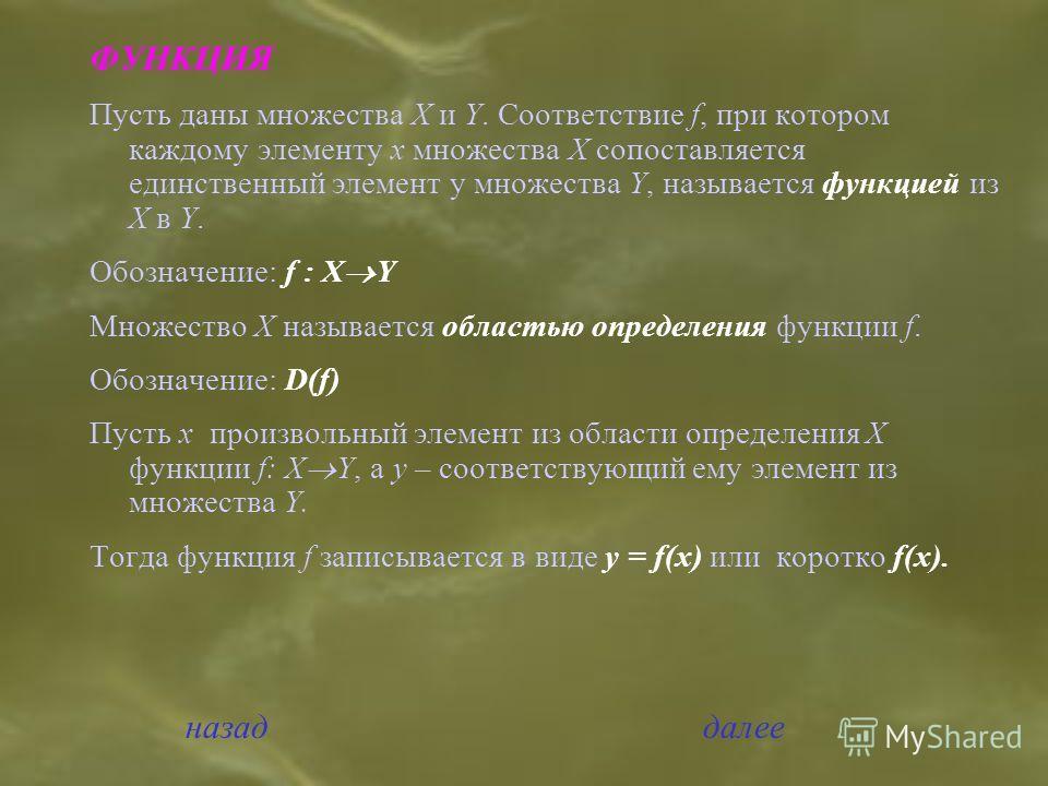 ФУНКЦИЯ Пусть даны множества Х и Y. Соответствие f, при котором каждому элементу х множества Х сопоставляется единственный элемент у множества Y, называется функцией из Х в Y. Обозначение: f : Х Y Множество Х называется областью определения функции f