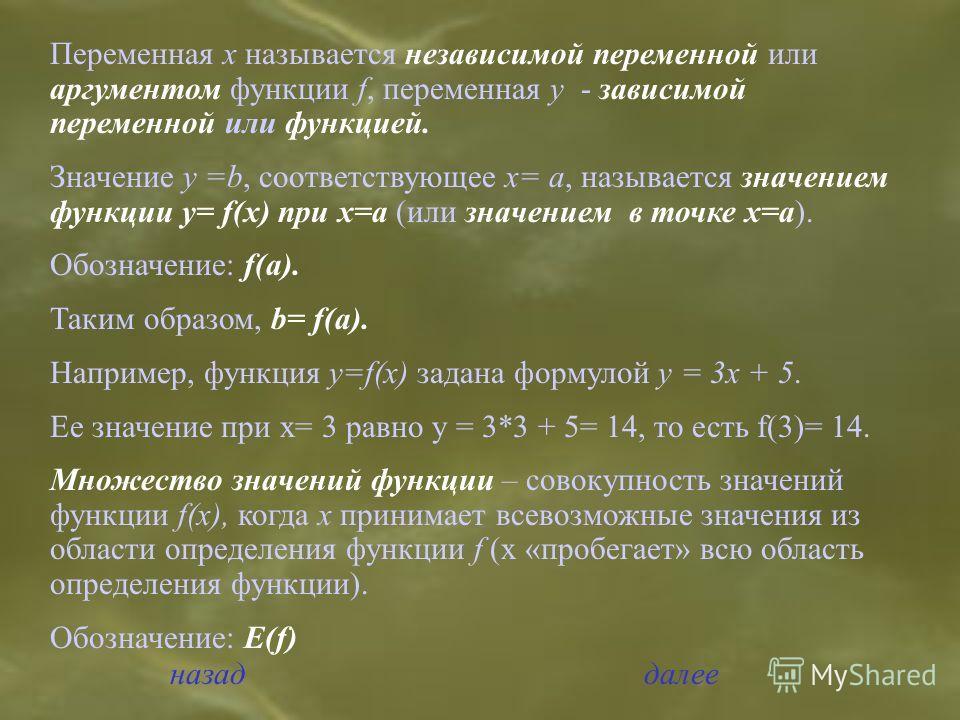 Переменная х называется независимой переменной или аргументом функции f, переменная y - зависимой переменной или функцией. Значение y =b, соответствующее х= а, называется значением функции у= f(х) при х=а (или значением в точке х=а). Обозначение: f(a