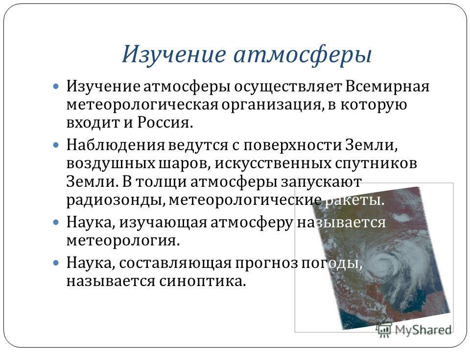 Изучение атмосферы Изучение атмосферы осуществляет Всемирная метеорологическая организация, в которую входит и Россия. Наблюдения ведутся с поверхности Земли, воздушных шаров, искусственных спутников Земли. В толщи атмосферы запускают радиозонды, мет
