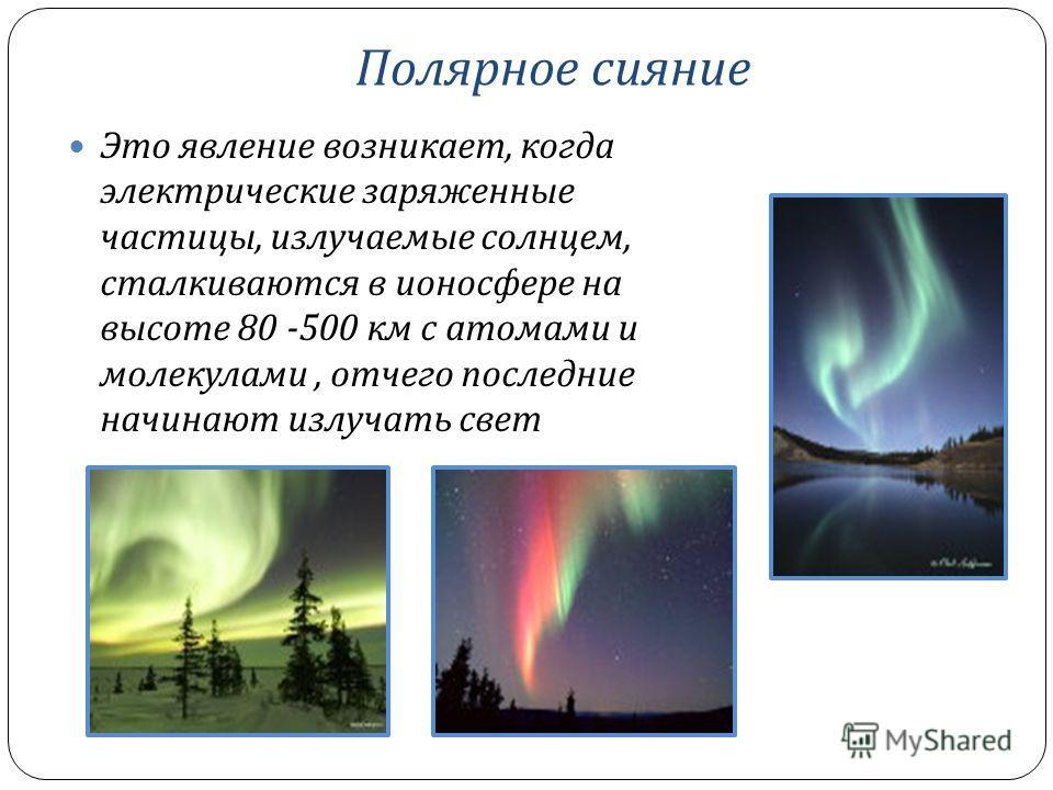 Полярное сияние Это явление возникает, когда электрические заряженные частицы, излучаемые солнцем, сталкиваются в ионосфере на высоте 80 -500 км с атомами и молекулами, отчего последние начинают излучать свет