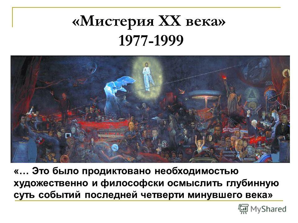 «Мистерия ХХ века» 1977-1999 «… Это было продиктовано необходимостью художественно и философски осмыслить глубинную суть событий последней четверти минувшего века»