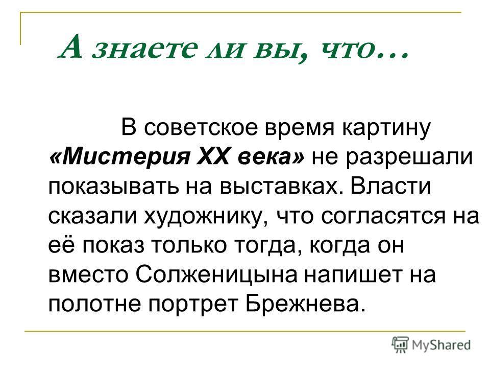 А знаете ли вы, что… В советское время картину «Мистерия ХХ века» не разрешали показывать на выставках. Власти сказали художнику, что согласятся на её показ только тогда, когда он вместо Солженицына напишет на полотне портрет Брежнева.