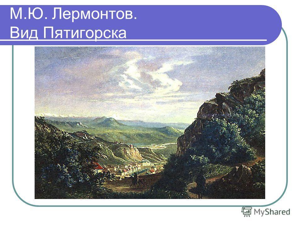 М.Ю. Лермонтов. Вид Пятигорска