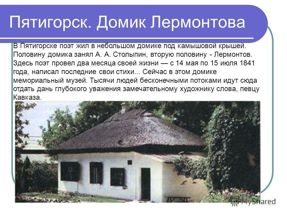 Пятигорск. Домик Лермонтова В Пятигорске поэт жил в небольшом домике под камышовой крышей. Половину домика занял А. А. Столыпин, вторую половину - Лермонтов. Здесь поэт провел два месяца своей жизни с 14 мая по 15 июля 1841 года, написал последние св