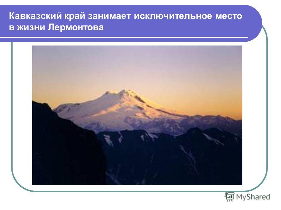 Кавказский край занимает исключительное место в жизни Лермонтова