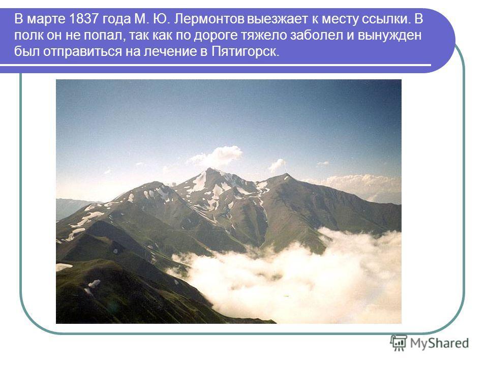 В марте 1837 года М. Ю. Лермонтов выезжает к месту ссылки. В полк он не попал, так как по дороге тяжело заболел и вынужден был отправиться на лечение в Пятигорск.