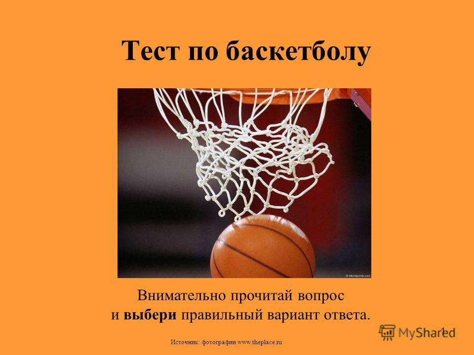1 Тест по баскетболу Внимательно прочитай вопрос и выбери правильный вариант ответа. Источник: фотографии www.theplace.ru