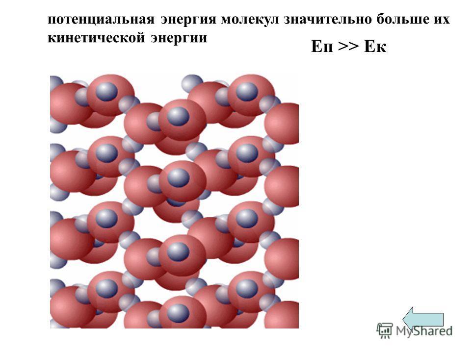 потенциальная энергия молекул значительно больше их кинетической энергии Еп >> Ек