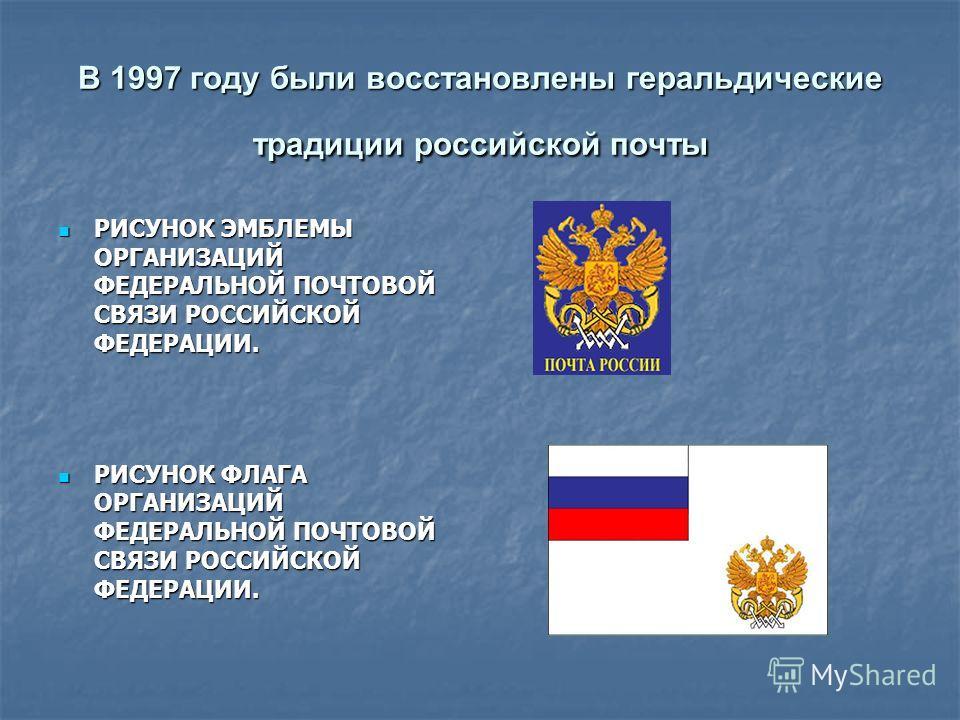 В 1997 году были восстановлены геральдические традиции российской почты РИСУНОК ЭМБЛЕМЫ ОРГАНИЗАЦИЙ ФЕДЕРАЛЬНОЙ ПОЧТОВОЙ СВЯЗИ РОССИЙСКОЙ ФЕДЕРАЦИИ. РИСУНОК ЭМБЛЕМЫ ОРГАНИЗАЦИЙ ФЕДЕРАЛЬНОЙ ПОЧТОВОЙ СВЯЗИ РОССИЙСКОЙ ФЕДЕРАЦИИ. РИСУНОК ФЛАГА ОРГАНИЗАЦИ