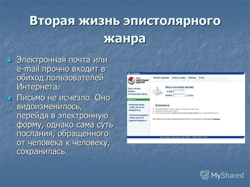 Вторая жизнь эпистолярного жанра Электронная почта или e-mail прочно входит в обиход пользователей Интернета. Электронная почта или e-mail прочно входит в обиход пользователей Интернета. Письмо не исчезло. Оно видоизменилось, перейдя в электронную фо