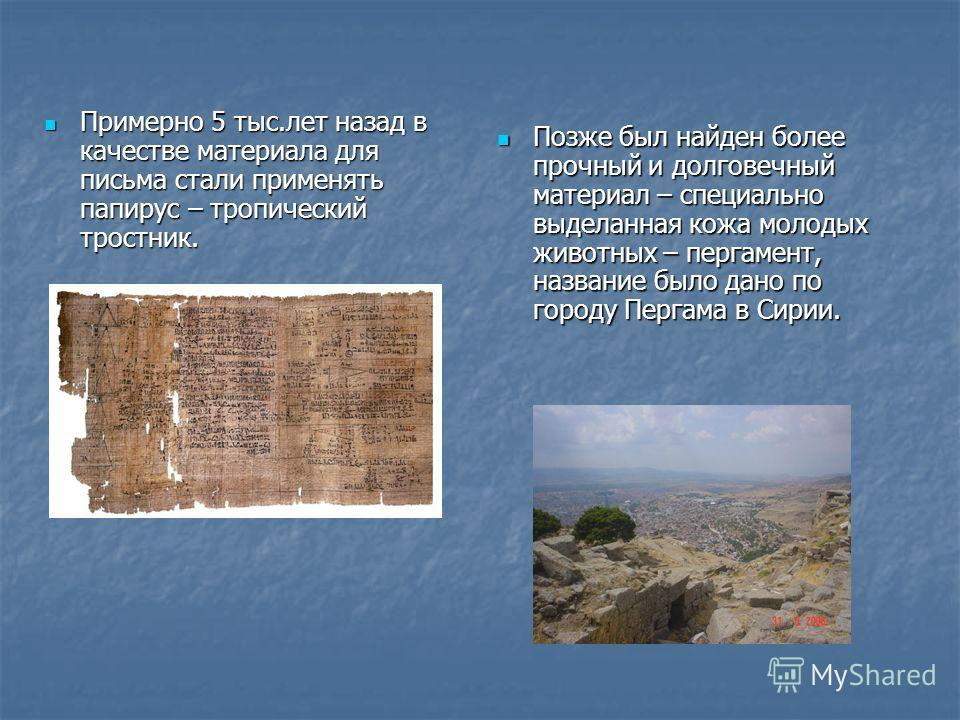 Примерно 5 тыс.лет назад в качестве материала для письма стали применять папирус – тропический тростник. Примерно 5 тыс.лет назад в качестве материала для письма стали применять папирус – тропический тростник. Позже был найден более прочный и долгове