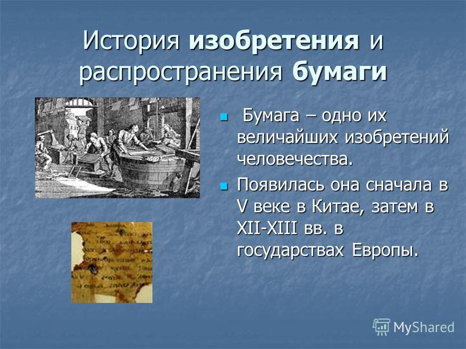 История изобретения и распространения бумаги Бумага – одно их величайших изобретений человечества. Бумага – одно их величайших изобретений человечества. Появилась она сначала в V веке в Китае, затем в XII-XIII вв. в государствах Европы. Появилась она