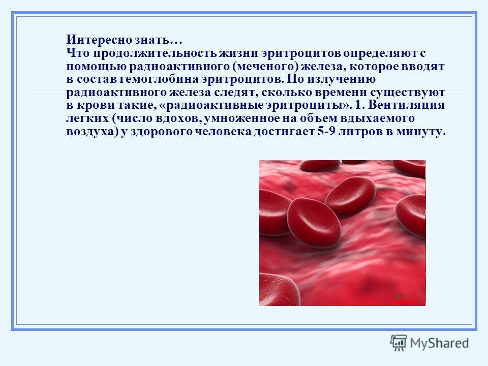 Интересно знать… Что продолжительность жизни эритроцитов определяют с помощью радиоактивного (меченого) железа, которое вводят в состав гемоглобина эритроцитов. По излучению радиоактивного железа следят, сколько времени существуют в крови такие, «рад