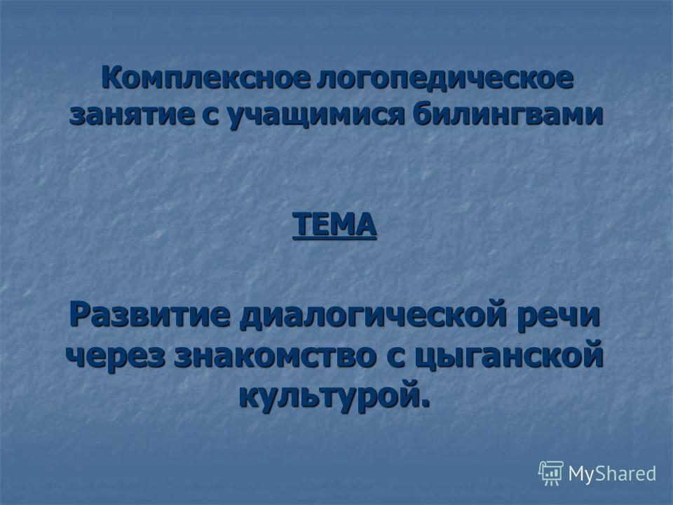 Комплексное логопедическое занятие с учащимися билингвами ТЕМА Развитие диалогической речи через знакомство с цыганской культурой.