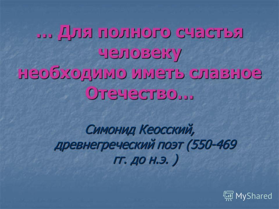 … Для полного счастья человеку необходимо иметь славное Отечество… Симонид Кеосский, древнегреческий поэт (550-469 гг. до н.э. )