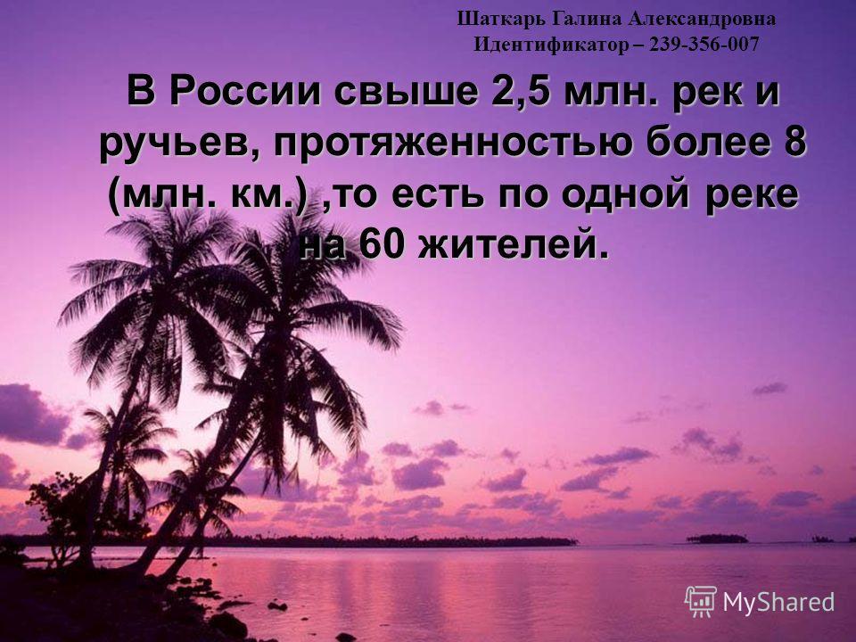 В России свыше 2,5 млн. рек и ручьев, протяженностью более 8 (млн. км.),то есть по одной реке на 60 жителей. Шаткарь Галина Александровна Идентификатор – 239-356-007