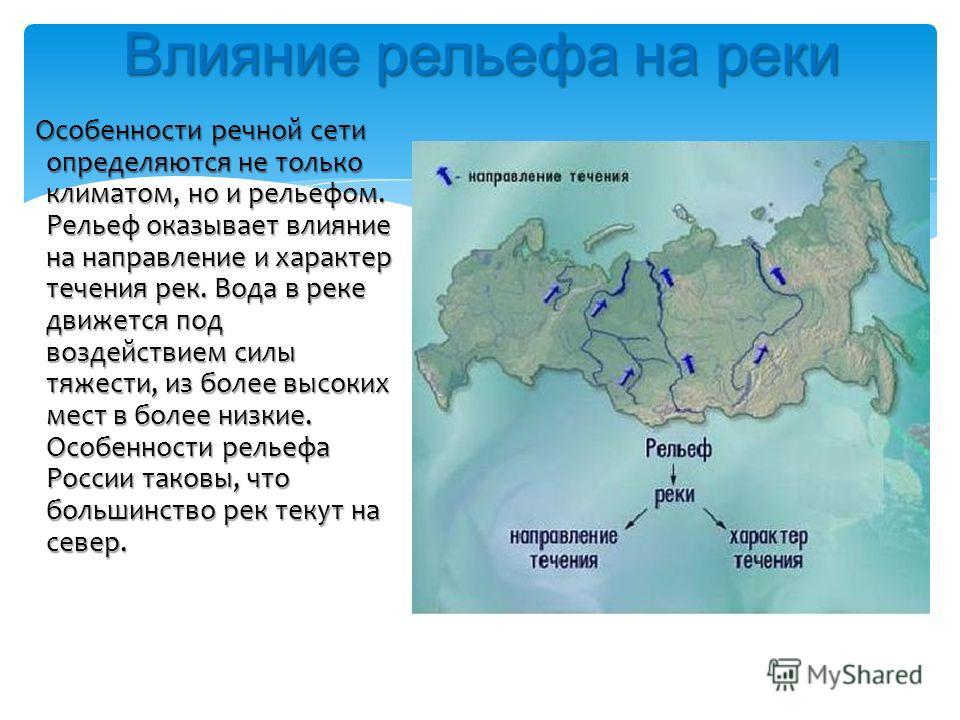 Влияние рельефа на реки Особенности речной сети определяются не только климатом, но и рельефом. Рельеф оказывает влияние на направление и характер течения рек. Вода в реке движется под воздействием силы тяжести, из более высоких мест в более низкие.