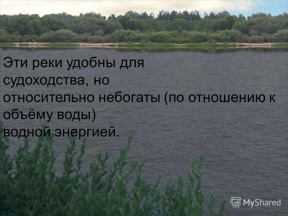 Эти реки удобны для судоходства, но относительно небогаты (по отношению к объёму воды) водной энергией.