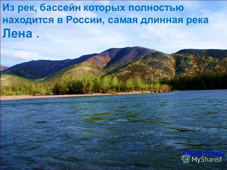 Из рек, бассейн которых полностью находится в России, самая длинная река Лена. Река Лена