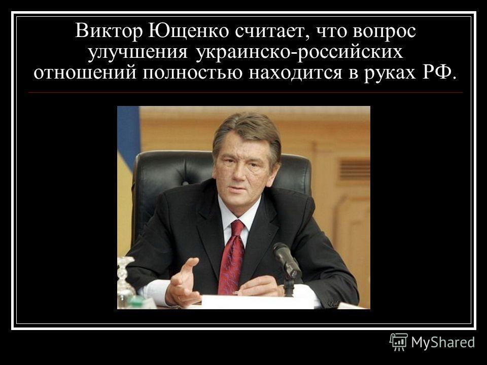 Виктор Ющенко считает, что вопрос улучшения украинско-российских отношений полностью находится в руках РФ.