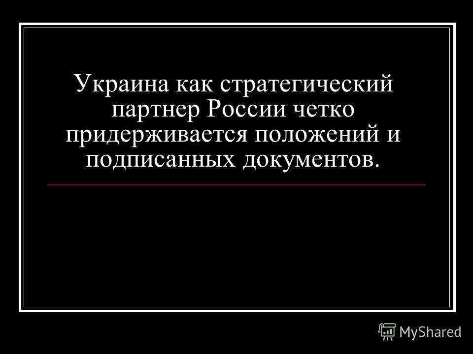 Украина как стратегический партнер России четко придерживается положений и подписанных документов.