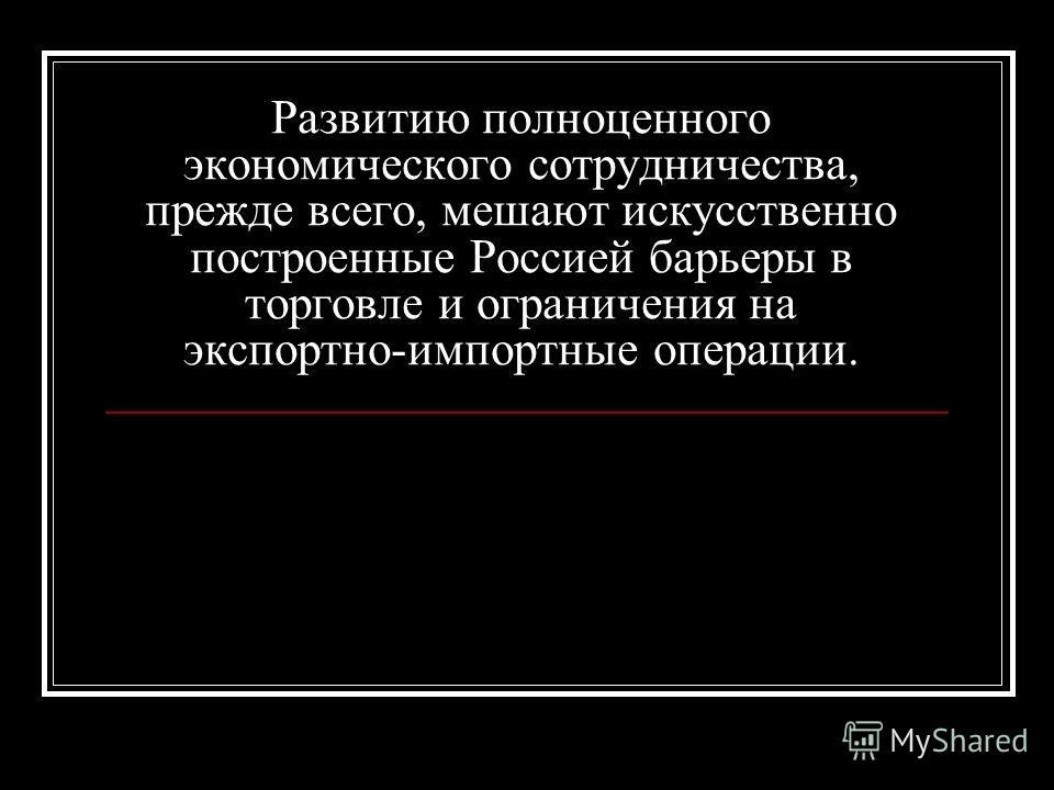 Развитию полноценного экономического сотрудничества, прежде всего, мешают искусственно построенные Россией барьеры в торговле и ограничения на экспортно-импортные операции.