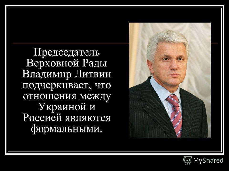 Председатель Верховной Рады Владимир Литвин подчеркивает, что отношения между Украиной и Россией являются формальными.