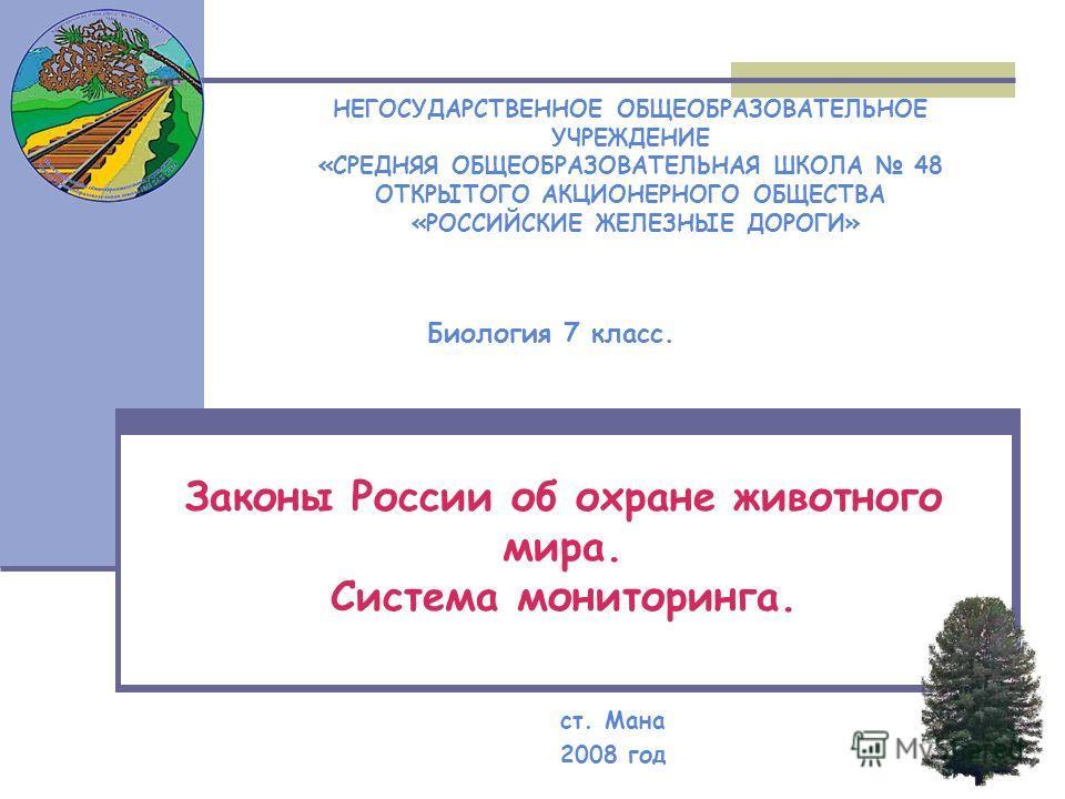 Законы России об охране животного мира. Система мониторинга. ст. Мана 2008 год НЕГОСУДАРСТВЕННОЕ ОБЩЕОБРАЗОВАТЕЛЬНОЕ УЧРЕЖДЕНИЕ «СРЕДНЯЯ ОБЩЕОБРАЗОВАТЕЛЬНАЯ ШКОЛА 48 ОТКРЫТОГО АКЦИОНЕРНОГО ОБЩЕСТВА «РОССИЙСКИЕ ЖЕЛЕЗНЫЕ ДОРОГИ» Биология 7 класс.