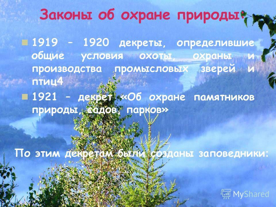 Законы об охране природы: 1919 – 1920 декреты, определившие общие условия охоты, охраны и производства промысловых зверей и птиц4 1921 – декрет «Об охране памятников природы, садов, парков» По этим декретам были созданы заповедники :