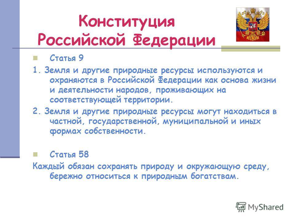 Конституция Российской Федерации Статья 9 1. Земля и другие природные ресурсы используются и охраняются в Российской Федерации как основа жизни и деятельности народов, проживающих на соответствующей территории. 2. Земля и другие природные ресурсы мог