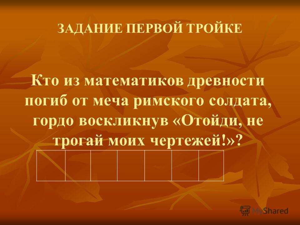 Кто из математиков древности погиб от меча римского солдата, гордо воскликнув «Отойди, не трогай моих чертежей!»? ЗАДАНИЕ ПЕРВОЙ ТРОЙКЕ