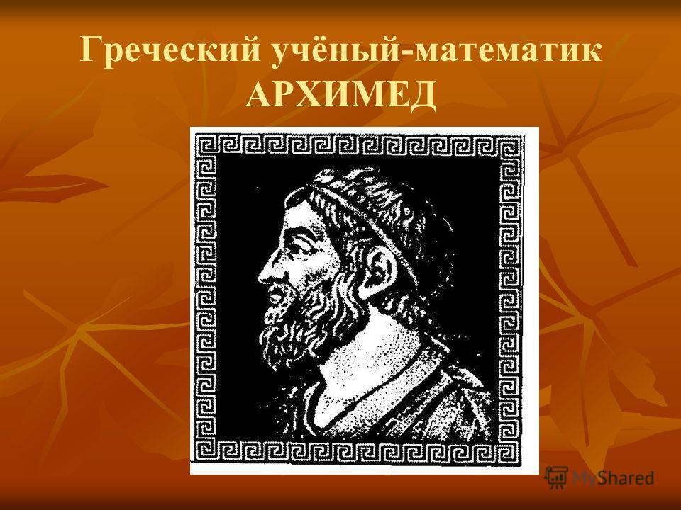 Греческий учёный-математик АРХИМЕД